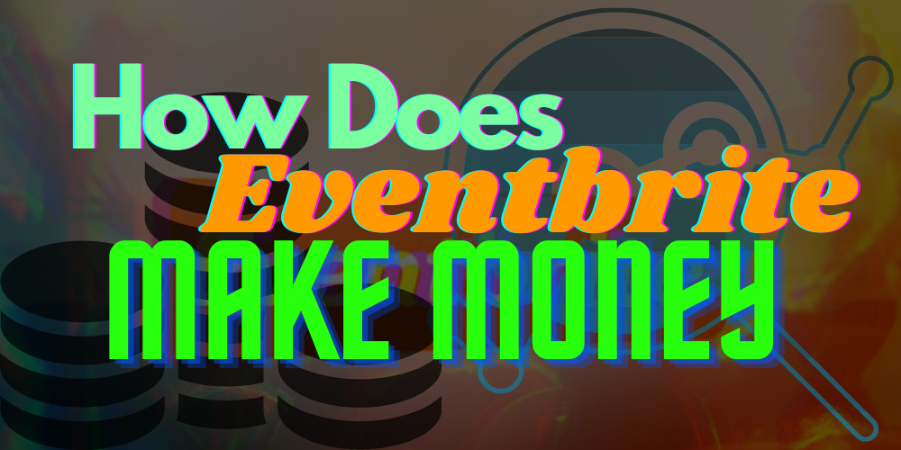 How Does Eventbrite Make Money + Everything Else You Need To Know